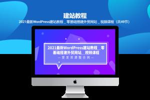 2021最新WordPress建站教程_零基础搭建外贸网站_视频课程(共49节)