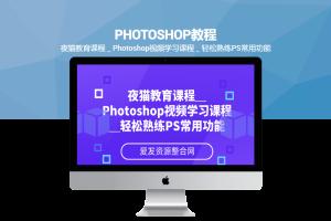夜猫教育课程_Photoshop视频学习课程_轻松熟练PS常用功能(共11节)