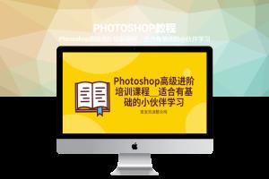 Photoshop高级进阶培训课程_适合有基础的小伙伴学习